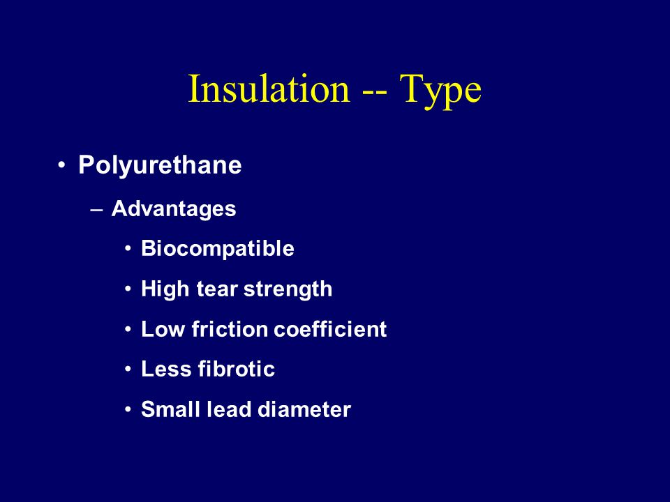 Insulation -- Type Polyurethane –Advantages Biocompatible High tear strength Low friction coefficient Less fibrotic Small lead diameter