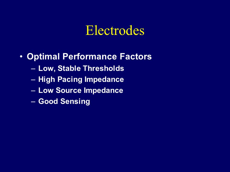 Electrodes Optimal Performance Factors –Low, Stable Thresholds –High Pacing Impedance –Low Source Impedance –Good Sensing