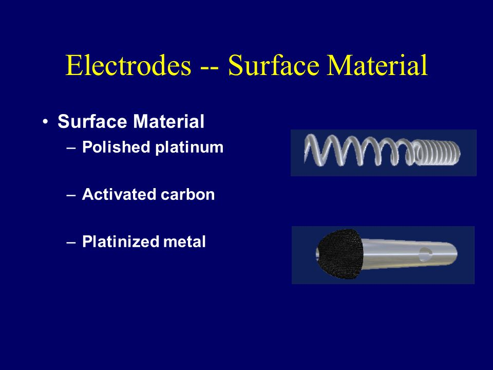 Electrodes -- Surface Material Surface Material –Polished platinum –Activated carbon –Platinized metal
