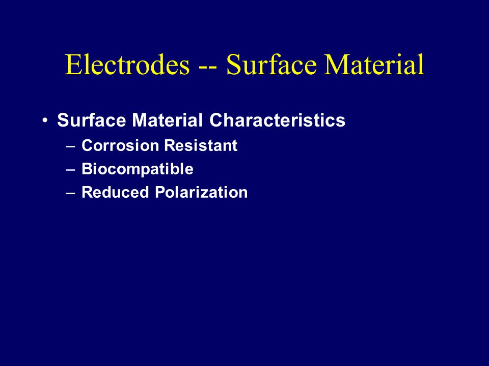 Electrodes -- Surface Material Surface Material Characteristics –Corrosion Resistant –Biocompatible –Reduced Polarization