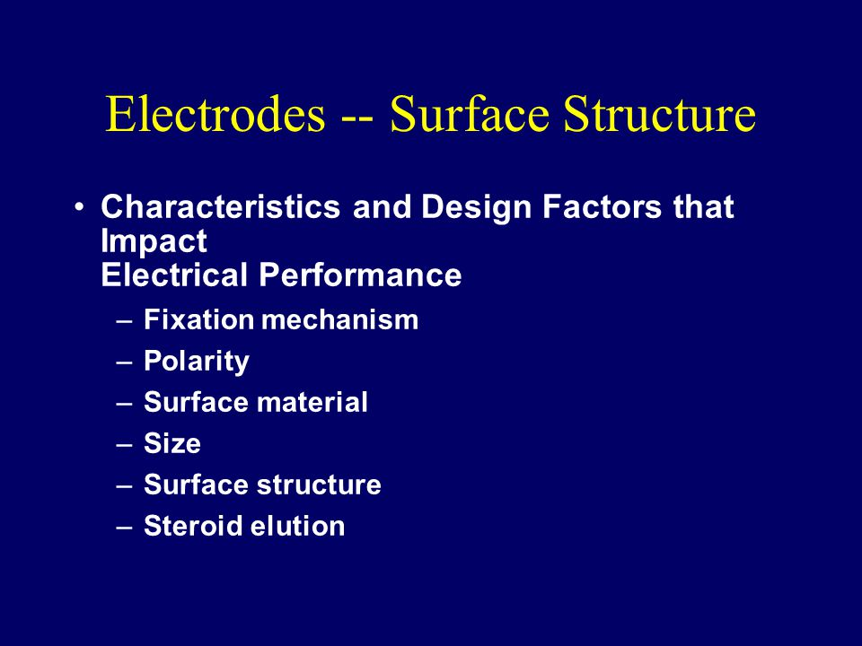 Electrodes -- Surface Structure Characteristics and Design Factors that Impact Electrical Performance –Fixation mechanism –Polarity –Surface material –Size –Surface structure –Steroid elution