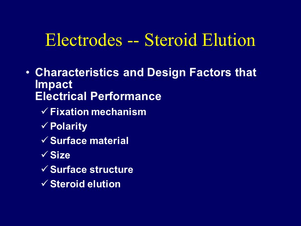 Electrodes -- Steroid Elution Characteristics and Design Factors that Impact Electrical Performance Fixation mechanism Polarity Surface material Size Surface structure Steroid elution