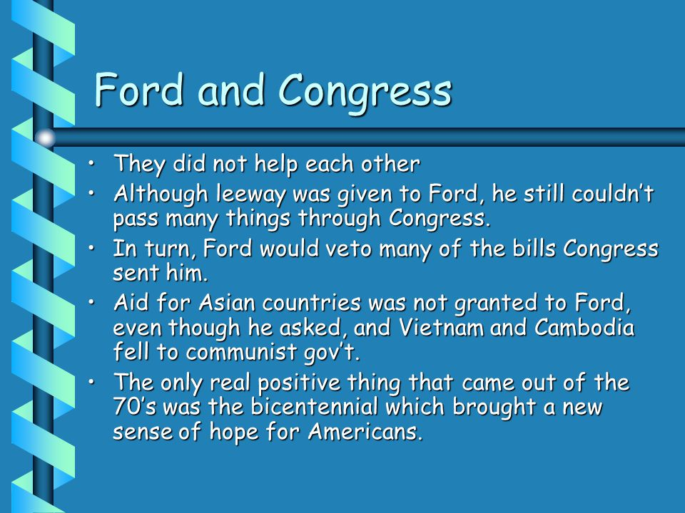 Ford and Congress They did not help each otherThey did not help each other Although leeway was given to Ford, he still couldn't pass many things through Congress.Although leeway was given to Ford, he still couldn't pass many things through Congress.