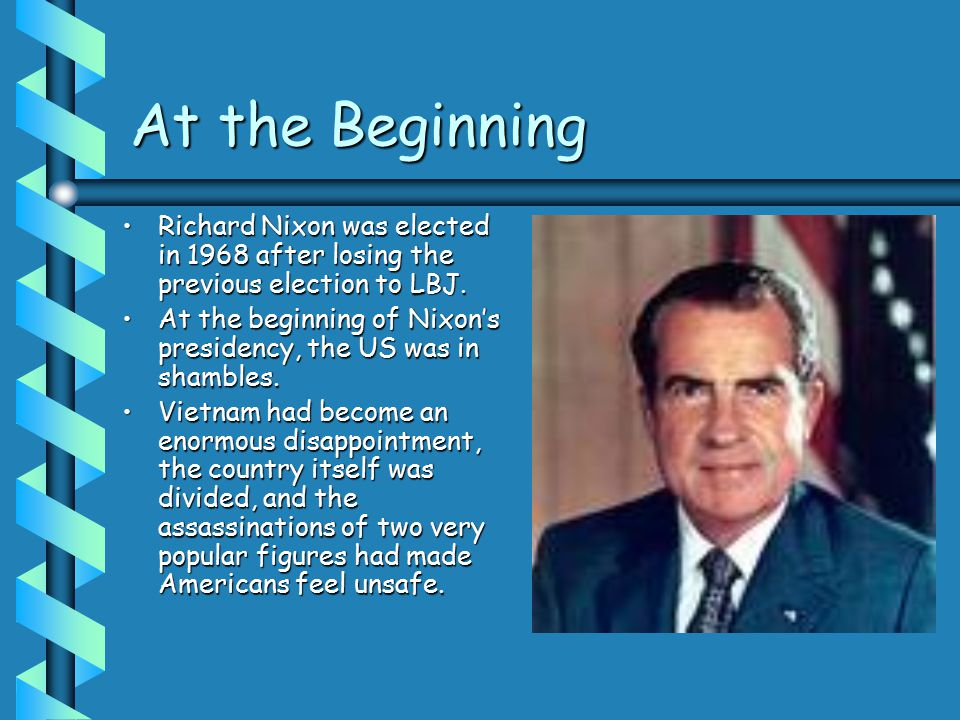 At the Beginning Richard Nixon was elected in 1968 after losing the previous election to LBJ.Richard Nixon was elected in 1968 after losing the previous election to LBJ.