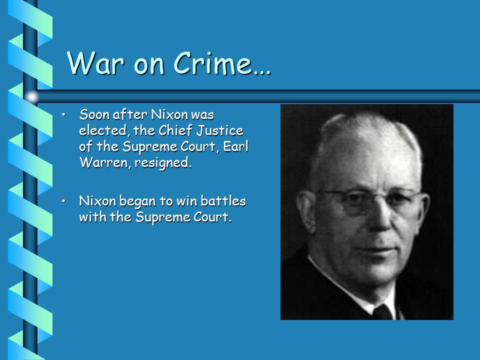 War on Crime… Soon after Nixon was elected, the Chief Justice of the Supreme Court, Earl Warren, resigned.Soon after Nixon was elected, the Chief Justice of the Supreme Court, Earl Warren, resigned.