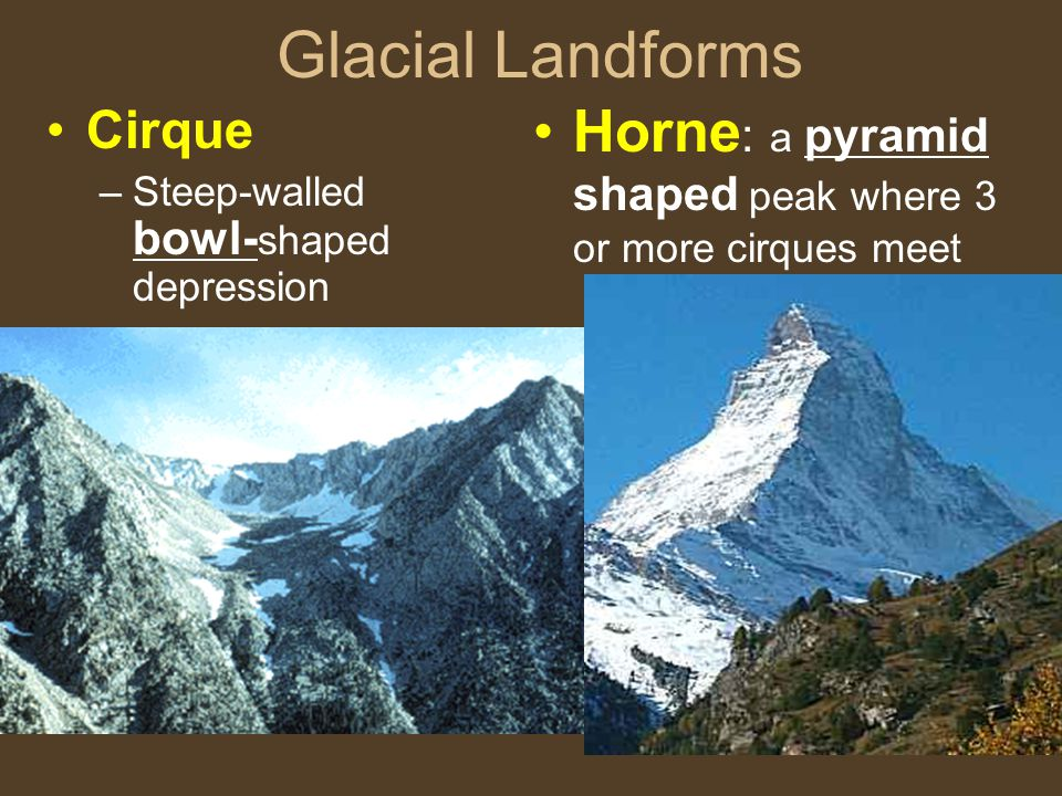 Glacial Landforms Cirque –Steep-walled bowl- shaped depression Horne : a pyramid shaped peak where 3 or more cirques meet