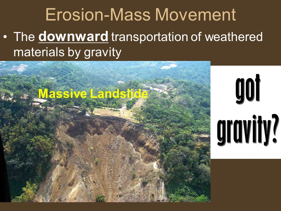 Erosion-Mass Movement The downward transportation of weathered materials by gravity Massive Landslide