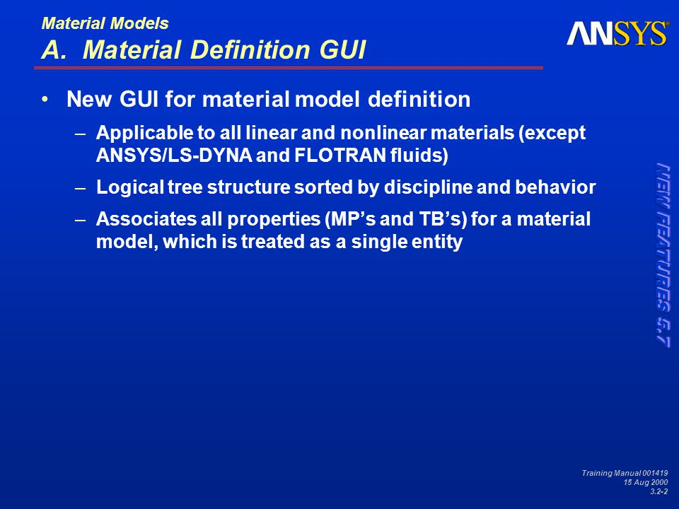 Training Manual 001419 15 Aug 2000 3.2-3 Material Models … Material Definition GUI Definition and editing of models –Intuitive definition of complex relationships (combination models) –Dynamic interface, e.g., {stress vs.