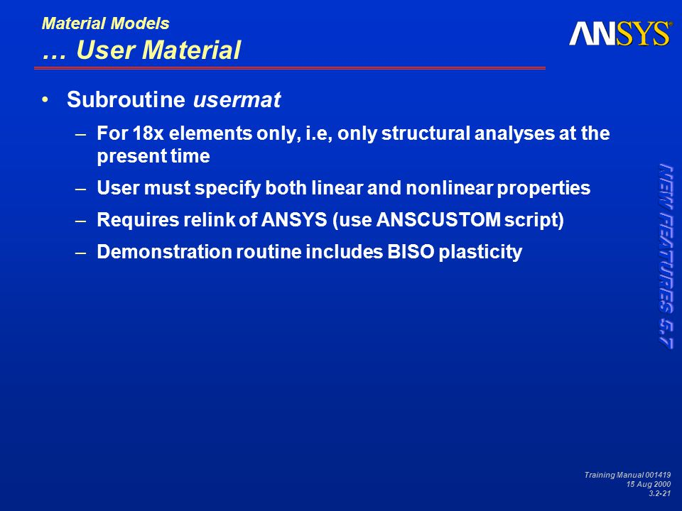 Training Manual 001419 15 Aug 2000 3.2-21 Material Models … User Material Subroutine usermat –For 18x elements only, i.e, only structural analyses at the present time –User must specify both linear and nonlinear properties –Requires relink of ANSYS (use ANSCUSTOM script) –Demonstration routine includes BISO plasticity