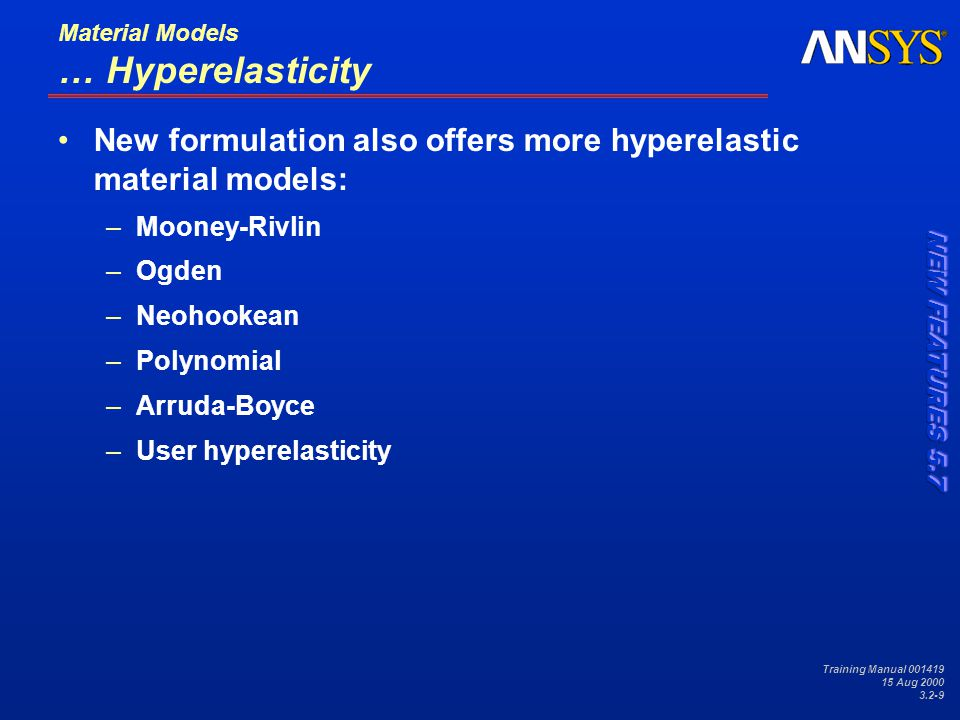 Training Manual 001419 15 Aug 2000 3.2-9 Material Models … Hyperelasticity New formulation also offers more hyperelastic material models: –Mooney-Rivlin –Ogden –Neohookean –Polynomial –Arruda-Boyce –User hyperelasticity