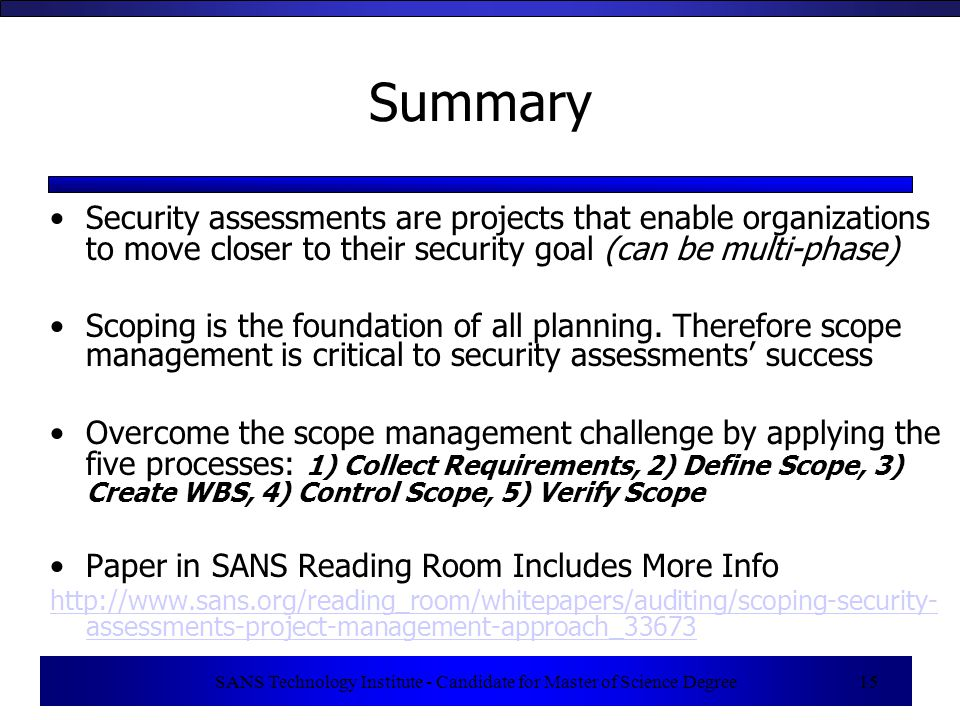 SANS Technology Institute - Candidate for Master of Science Degree 15 Summary Security assessments are projects that enable organizations to move closer to their security goal (can be multi-phase) Scoping is the foundation of all planning.