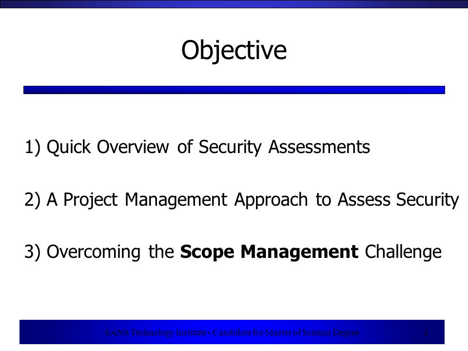 SANS Technology Institute - Candidate for Master of Science Degree 3 What a Security Assessment IS … A security assessment is a measurement of the security posture of a system or organization.