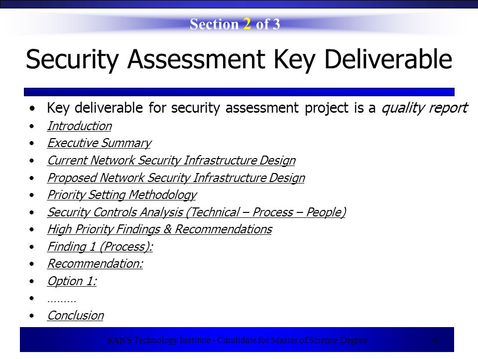 SANS Technology Institute - Candidate for Master of Science Degree 6 Key deliverable for security assessment project is a quality report Section 2 of 3 Security Assessment Key Deliverable Introduction Executive Summary Current Network Security Infrastructure Design Proposed Network Security Infrastructure Design Priority Setting Methodology Security Controls Analysis (Technical – Process – People) High Priority Findings & Recommendations Finding 1 (Process): Recommendation: Option 1: ……… Conclusion