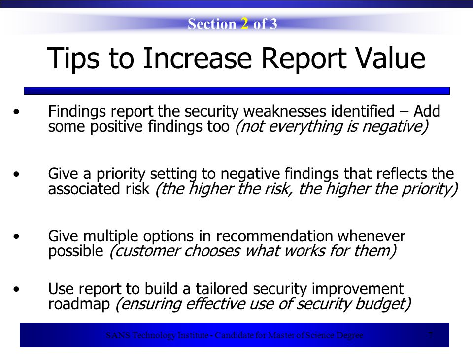 SANS Technology Institute - Candidate for Master of Science Degree 7 Section 2 of 3 Tips to Increase Report Value Findings report the security weaknesses identified – Add some positive findings too (not everything is negative) Give a priority setting to negative findings that reflects the associated risk (the higher the risk, the higher the priority) Give multiple options in recommendation whenever possible (customer chooses what works for them) Use report to build a tailored security improvement roadmap (ensuring effective use of security budget)