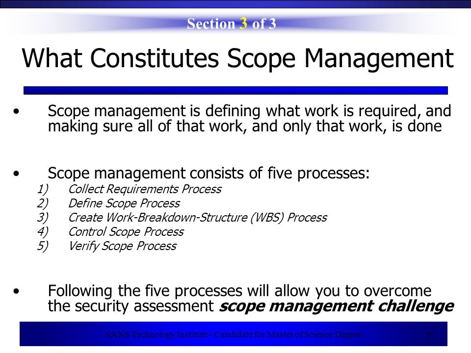 SANS Technology Institute - Candidate for Master of Science Degree 10 1) Collect Requirements Process Section 3 of 3 Quality is the degree to which requirements are met Two main types of requirements for security assessments: –Requirements Related to End Result of Assessment (specify what needs to be achieved) –Requirements Related to How the Work is Managed (specify high-level rules of engagement) Where do requirements come from.