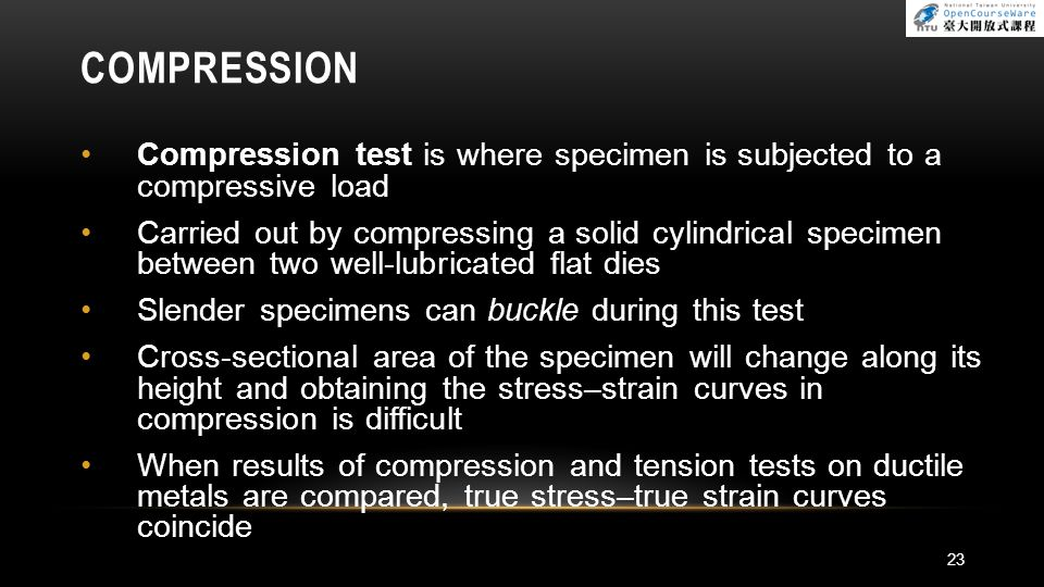 COMPRESSION Compression test is where specimen is subjected to a compressive load Carried out by compressing a solid cylindrical specimen between two