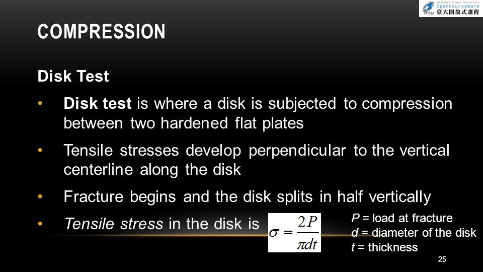 COMPRESSION Disk Test Disk test is where a disk is subjected to compression between two hardened flat plates Tensile stresses develop perpendicular to