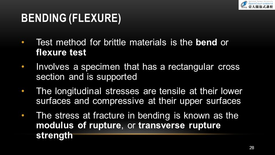 BENDING (FLEXURE) Test method for brittle materials is the bend or flexure test Involves a specimen that has a rectangular cross section and is suppor