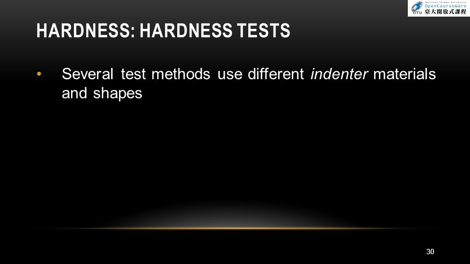 HARDNESS: HARDNESS TESTS Several test methods use different indenter materials and shapes 30