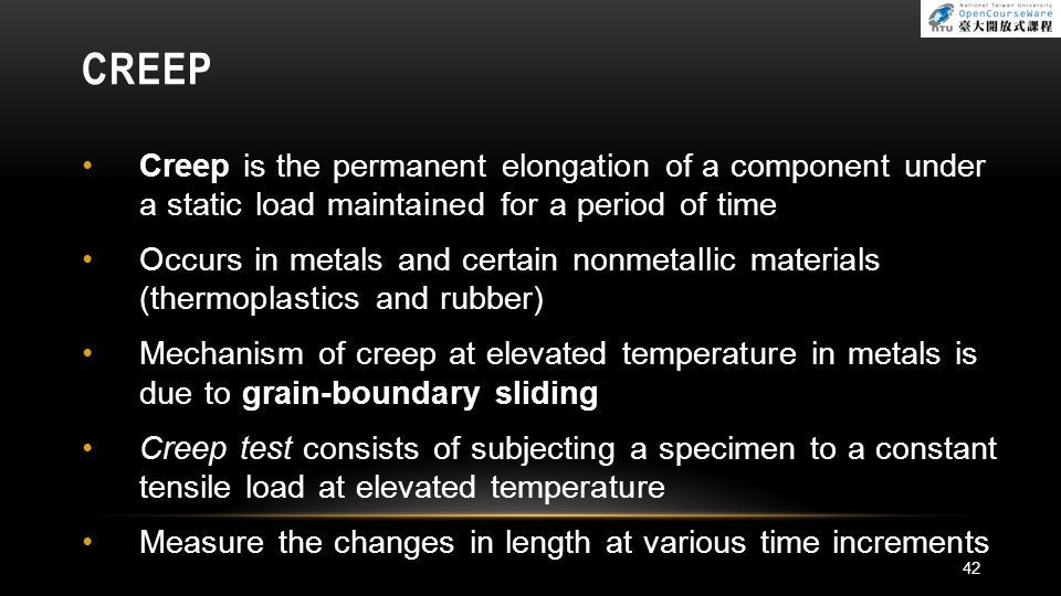 CREEP Creep is the permanent elongation of a component under a static load maintained for a period of time Occurs in metals and certain nonmetallic ma
