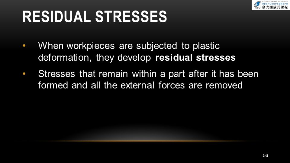 RESIDUAL STRESSES When workpieces are subjected to plastic deformation, they develop residual stresses Stresses that remain within a part after it has