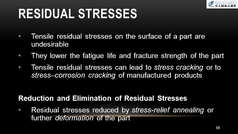 RESIDUAL STRESSES Tensile residual stresses on the surface of a part are undesirable They lower the fatigue life and fracture strength of the part Ten