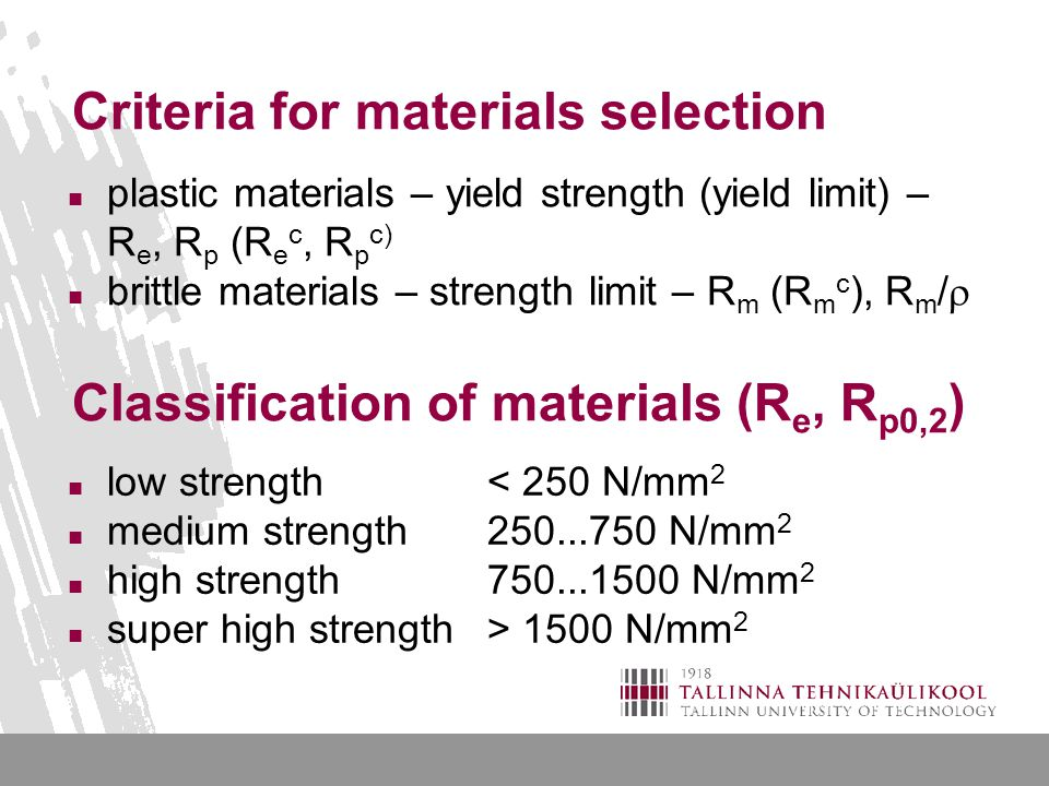 Criteria for materials selection plastic materials – yield strength (yield limit) – R e, R p (R e c, R p c) brittle materials – strength limit – R m (R m c ), R m /  Classification of materials (R e, R p0,2 ) low strength< 250 N/mm 2 medium strength250...750 N/mm 2 high strength750...1500 N/mm 2 super high strength> 1500 N/mm 2