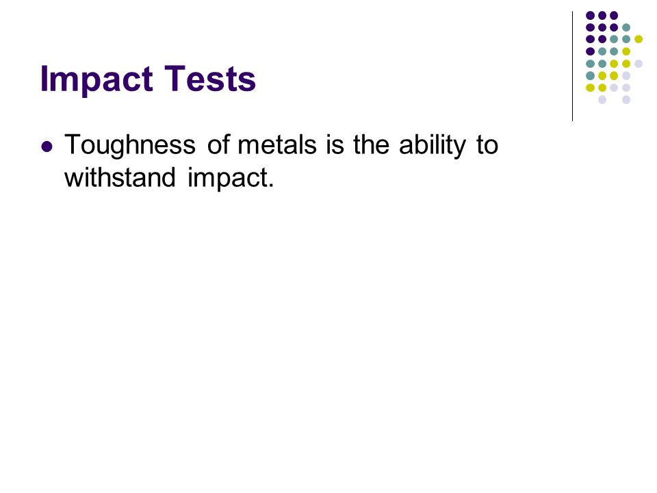Impact Tests Toughness of metals is the ability to withstand impact.