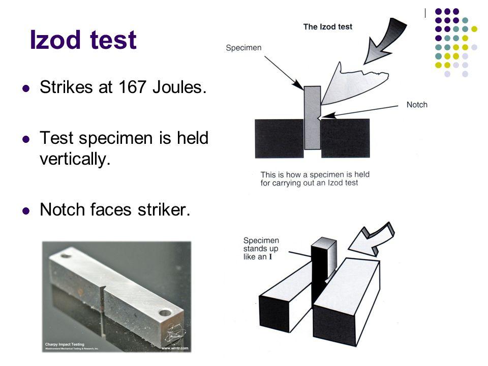 Izod test Strikes at 167 Joules. Test specimen is held vertically. Notch faces striker.