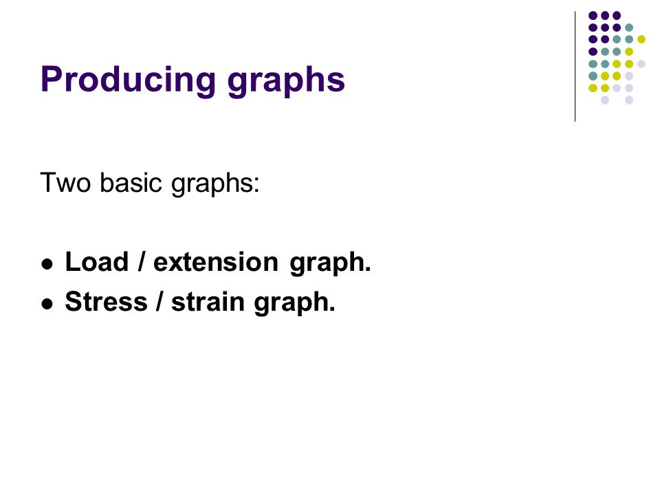 Producing graphs Two basic graphs: Load / extension graph. Stress / strain graph.