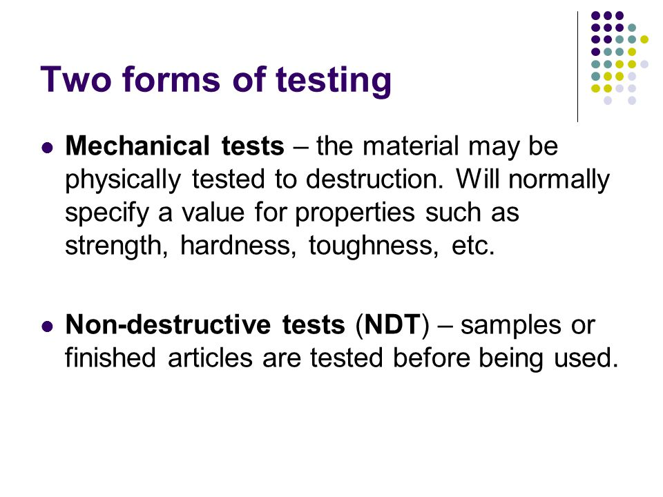 Two forms of testing Mechanical tests – the material may be physically tested to destruction. Will normally specify a value for properties such as str
