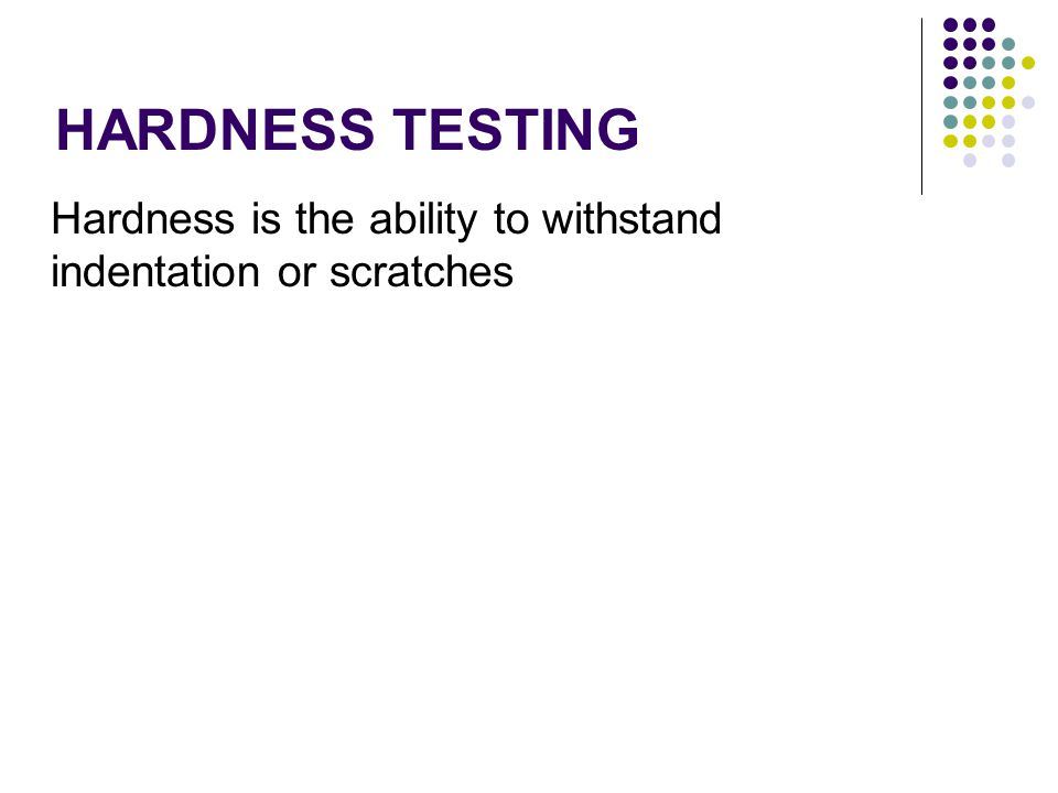 HARDNESS TESTING Hardness is the ability to withstand indentation or scratches