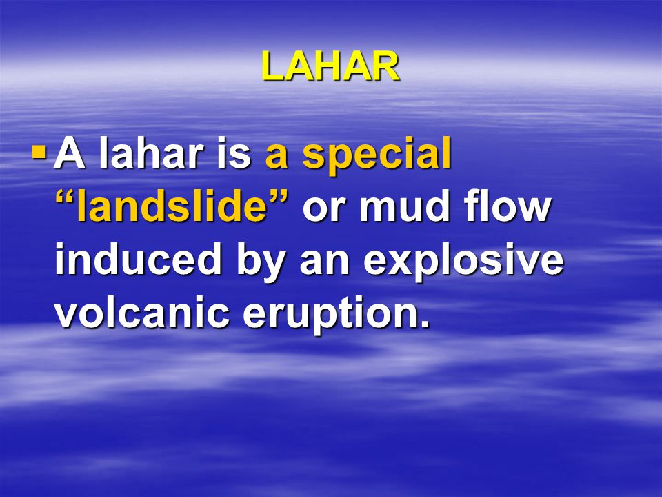 LAHAR  A lahar is a special landslide or mud flow induced by an explosive volcanic eruption.