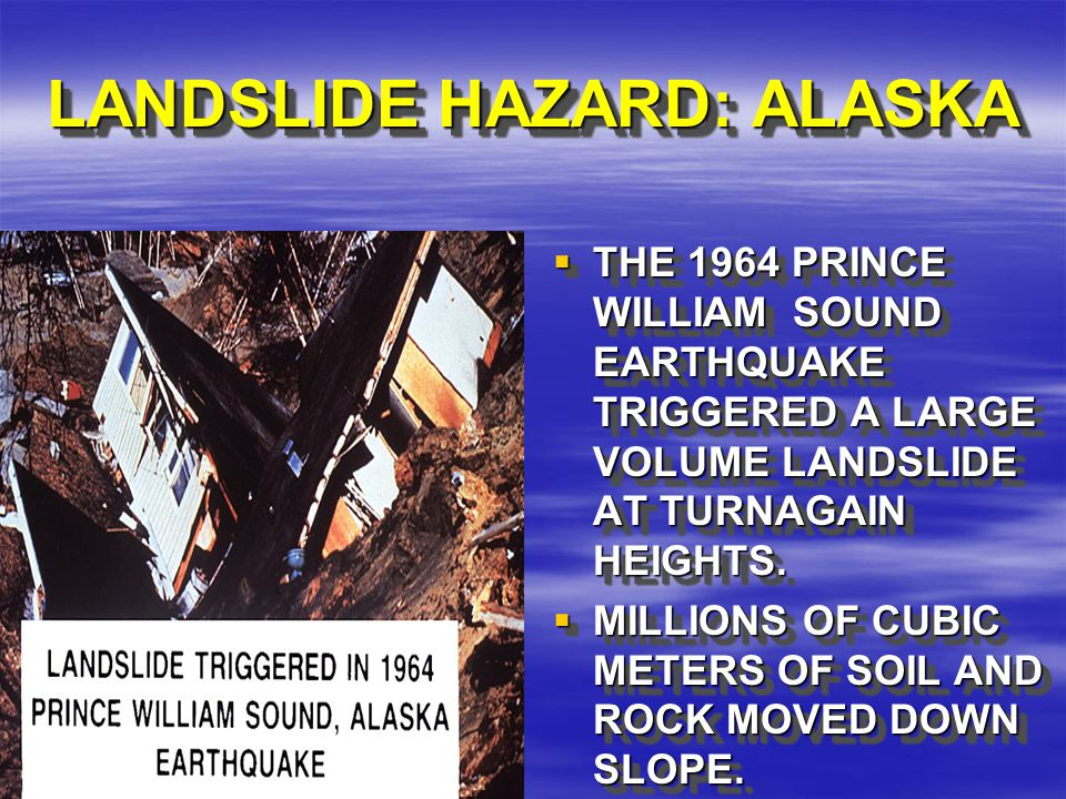 LANDSLIDE HAZARD: ALASKA  THE 1964 PRINCE WILLIAM SOUND EARTHQUAKE TRIGGERED A LARGE VOLUME LANDSLIDE AT TURNAGAIN HEIGHTS.