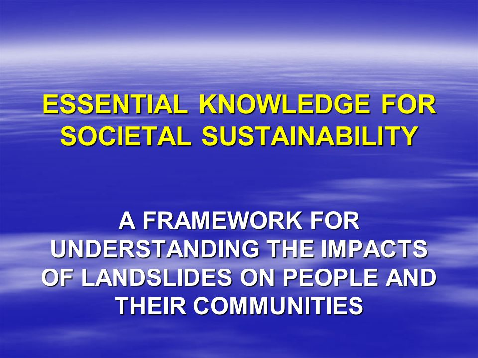 ESSENTIAL KNOWLEDGE FOR SOCIETAL SUSTAINABILITY A FRAMEWORK FOR UNDERSTANDING THE IMPACTS OF LANDSLIDES ON PEOPLE AND THEIR COMMUNITIES