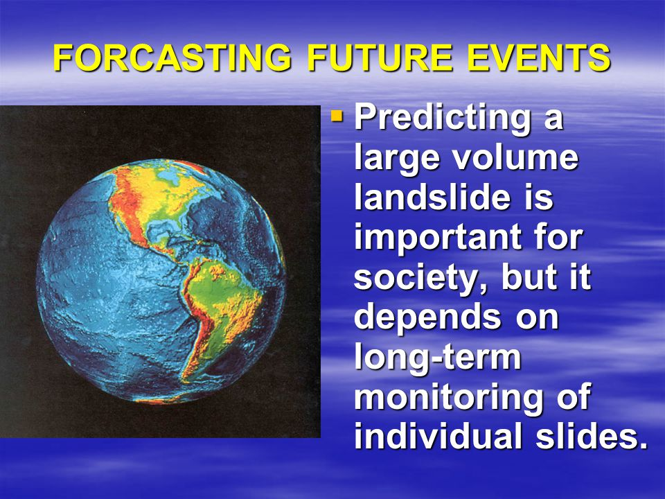 FORCASTING FUTURE EVENTS  Predicting a large volume landslide is important for society, but it depends on long-term monitoring of individual slides.
