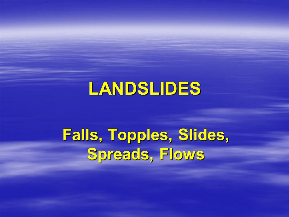 LANDSLIDE HAZARD  Landslides encompass all categories of gravity-related slope failures in Earth materials.