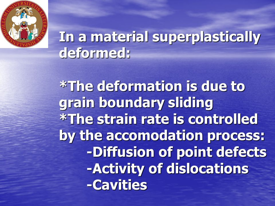 In a material superplastically deformed: *The deformation is due to grain boundary sliding *The strain rate is controlled by the accomodation process: -Diffusion of point defects -Activity of dislocations -Cavities