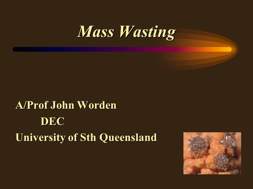 Mass Wasting A/Prof John Worden DEC University of Sth Queensland