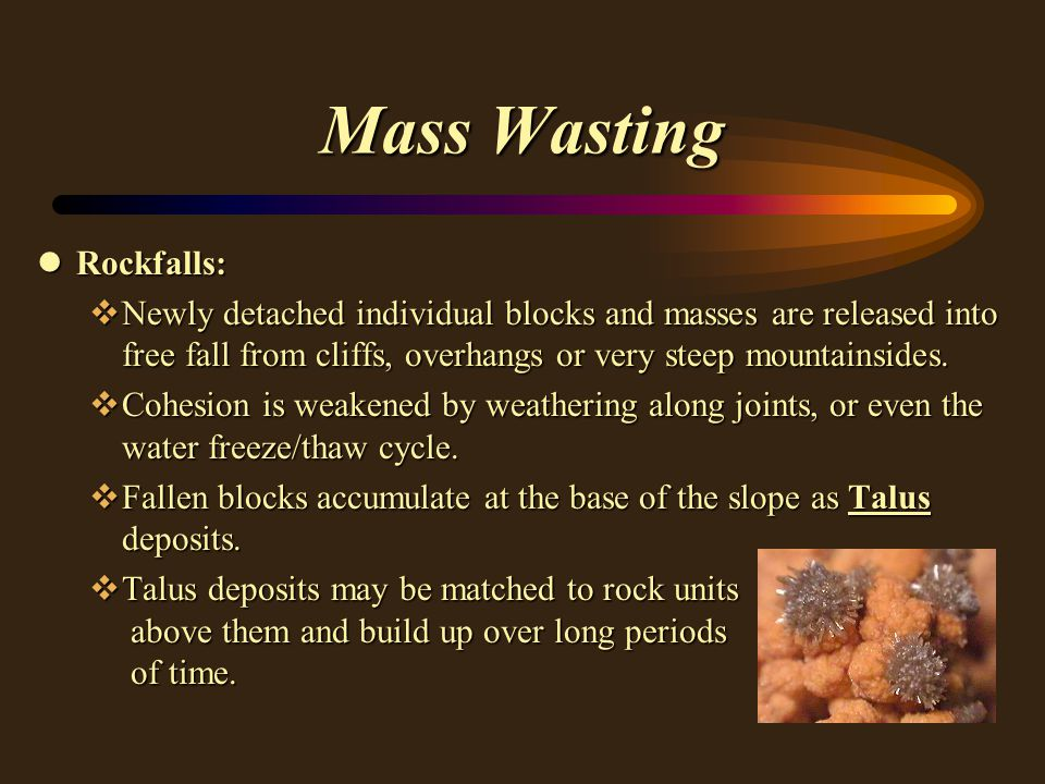 Mass Wasting lRockfalls: vNewly detached individual blocks and masses are released into free fall from cliffs, overhangs or very steep mountainsides.