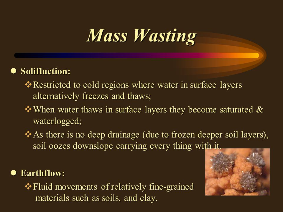Mass Wasting lSolifluction: vRestricted to cold regions where water in surface layers alternatively freezes and thaws; vWhen water thaws in surface layers they become saturated & waterlogged; vAs there is no deep drainage (due to frozen deeper soil layers), soil oozes downslope carrying every thing with it.