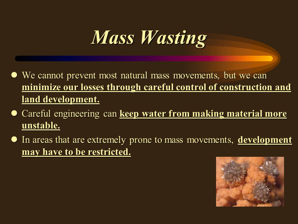 Mass Wasting lWe cannot prevent most natural mass movements, but we can minimize our losses through careful control of construction and land development.