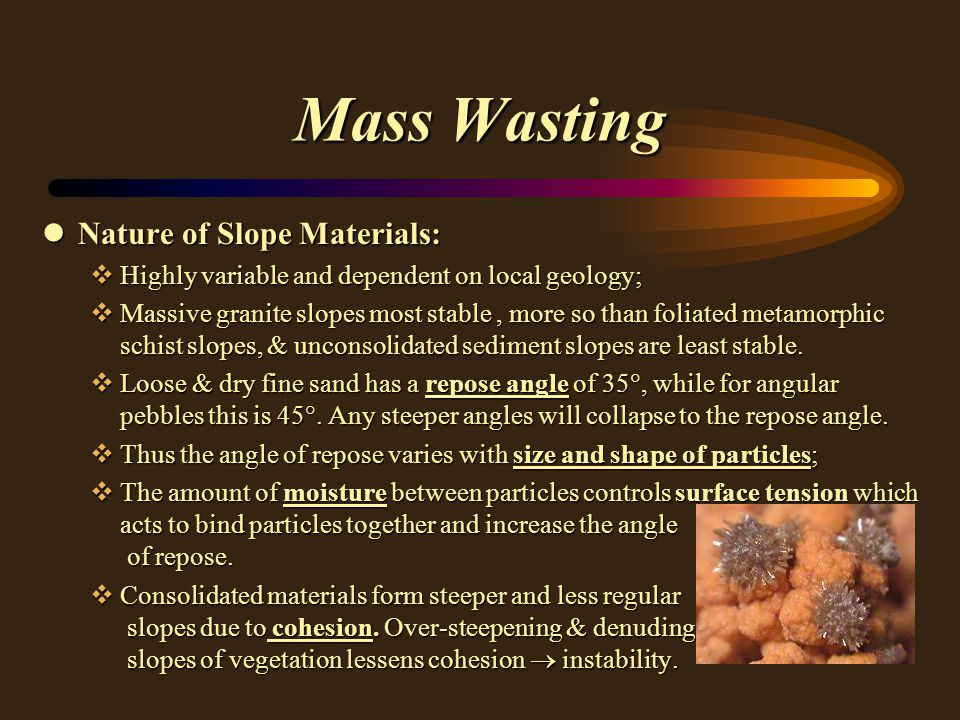 Mass Wasting lNature of Slope Materials: vHighly variable and dependent on local geology; vMassive granite slopes most stable, more so than foliated metamorphic schist slopes, & unconsolidated sediment slopes are least stable.