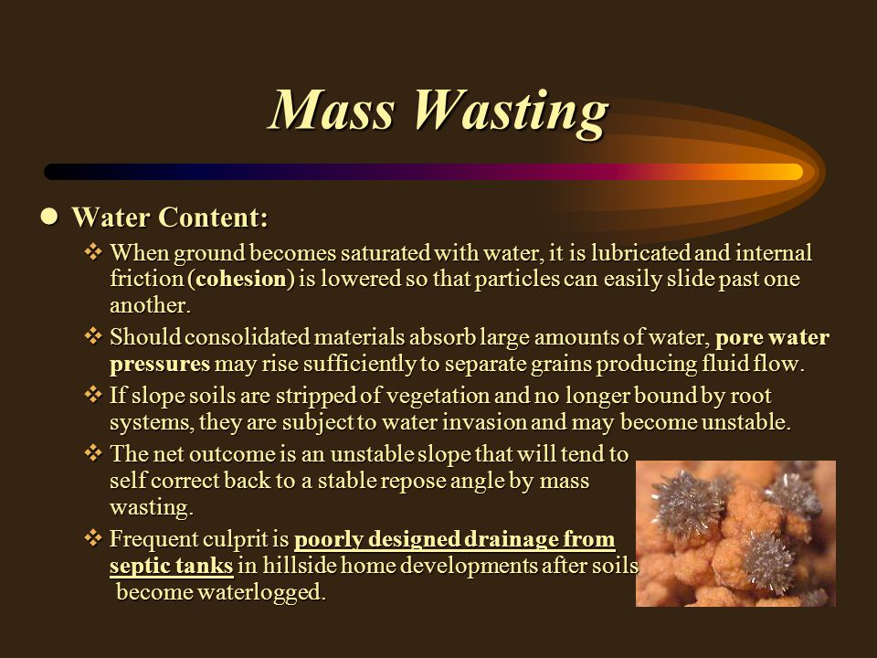 Mass Wasting lWater Content: vWhen ground becomes saturated with water, it is lubricated and internal friction (cohesion) is lowered so that particles can easily slide past one another.