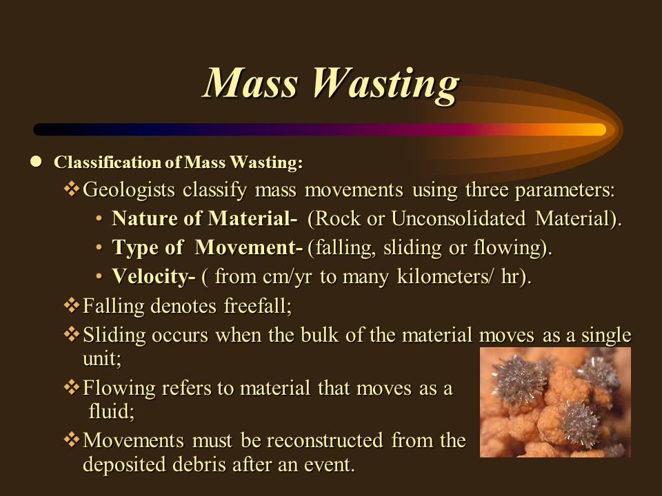 Mass Wasting lClassification of Mass Wasting: vGeologists classify mass movements using three parameters: Nature of Material- (Rock or Unconsolidated Material).Nature of Material- (Rock or Unconsolidated Material).