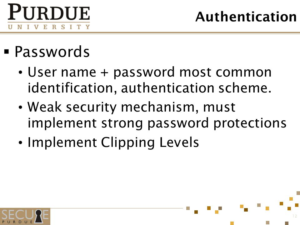 12 Authentication  Passwords User name + password most common identification, authentication scheme. Weak security mechanism, must implement strong p