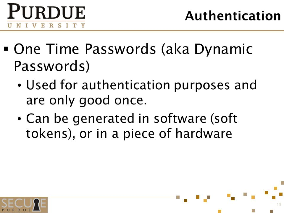 15 Authentication  One Time Passwords (aka Dynamic Passwords) Used for authentication purposes and are only good once. Can be generated in software (