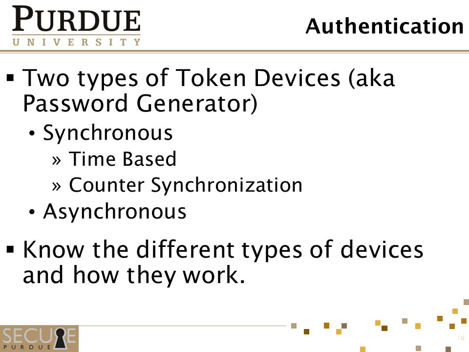 16 Authentication  Two types of Token Devices (aka Password Generator) Synchronous »Time Based »Counter Synchronization Asynchronous  Know the diffe