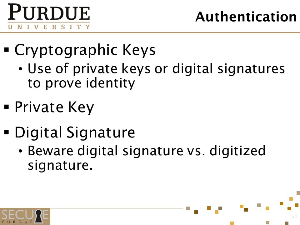 20 Authentication  Cryptographic Keys Use of private keys or digital signatures to prove identity  Private Key  Digital Signature Beware digital si