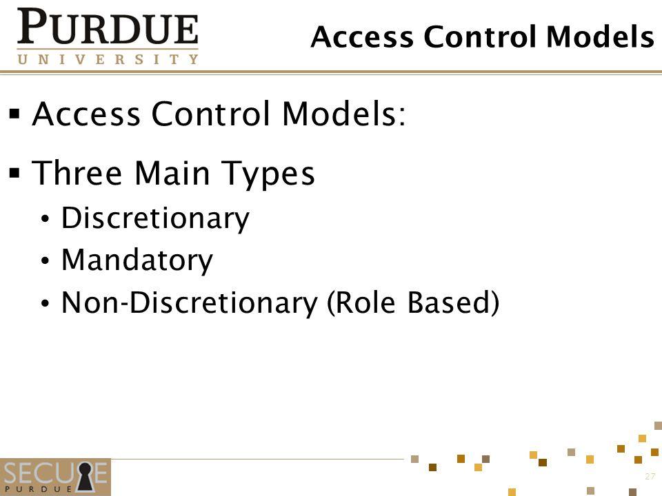 27 Access Control Models  Access Control Models:  Three Main Types Discretionary Mandatory Non-Discretionary (Role Based)